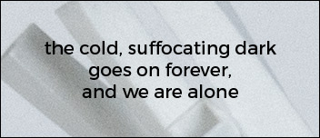 the cold suffocatiing dark goes on forever and we are alone